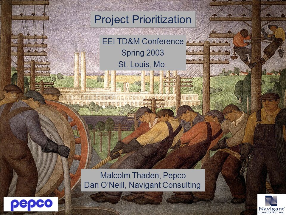 Malcolm Thaden, Pepco Dan ONeill, Navigant Consulting Project Prioritization EEI TD&M Conference Spring 2003 St.