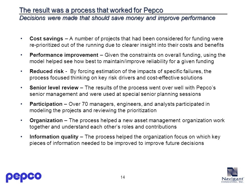 14 The result was a process that worked for Pepco Decisions were made that should save money and improve performance Cost savings – A number of projec