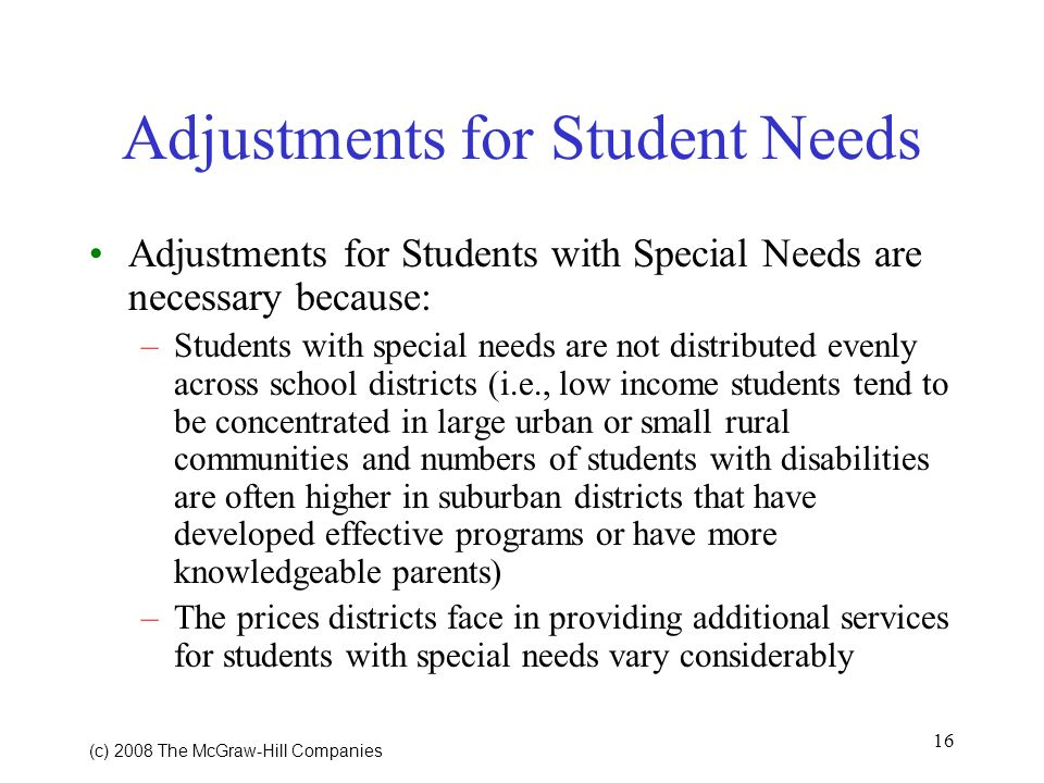 16 (c) 2008 The McGraw Hill Companies Adjustments for Student Needs Adjustments for Students with Special Needs are necessary because: –Students with special needs are not distributed evenly across school districts (i.e., low income students tend to be concentrated in large urban or small rural communities and numbers of students with disabilities are often higher in suburban districts that have developed effective programs or have more knowledgeable parents) –The prices districts face in providing additional services for students with special needs vary considerably