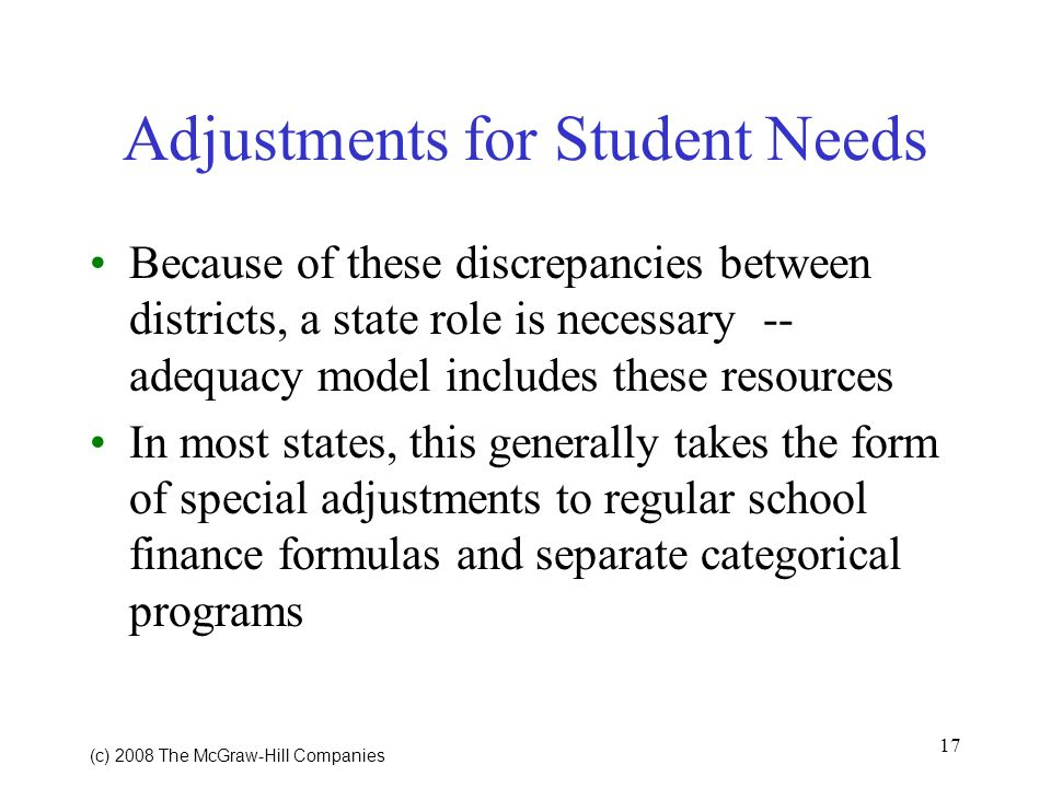 17 (c) 2008 The McGraw Hill Companies Adjustments for Student Needs Because of these discrepancies between districts, a state role is necessary -- adequacy model includes these resources In most states, this generally takes the form of special adjustments to regular school finance formulas and separate categorical programs