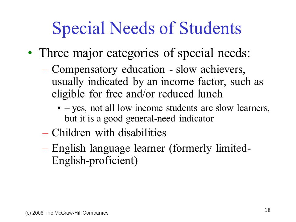 18 (c) 2008 The McGraw Hill Companies Special Needs of Students Three major categories of special needs: –Compensatory education - slow achievers, usually indicated by an income factor, such as eligible for free and/or reduced lunch – yes, not all low income students are slow learners, but it is a good general-need indicator –Children with disabilities –English language learner (formerly limited- English-proficient)