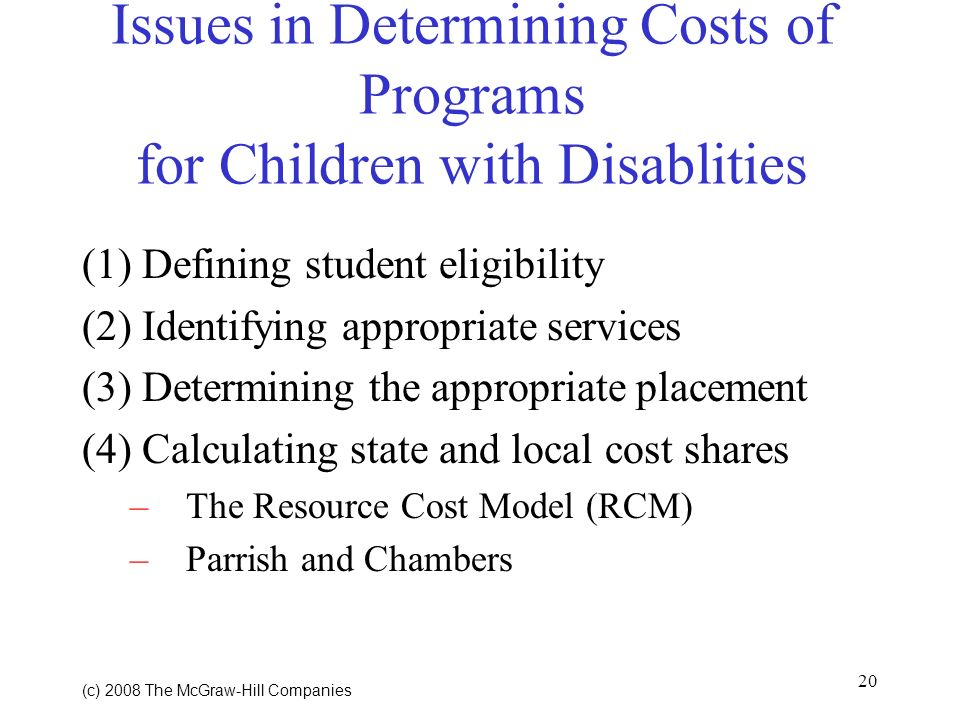 20 (c) 2008 The McGraw Hill Companies Issues in Determining Costs of Programs for Children with Disablities (1) Defining student eligibility (2) Identifying appropriate services (3) Determining the appropriate placement (4) Calculating state and local cost shares –The Resource Cost Model (RCM) –Parrish and Chambers