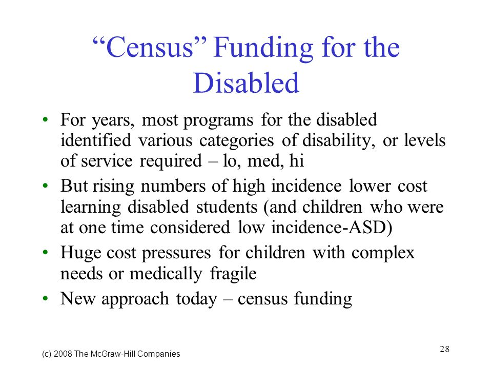 28 (c) 2008 The McGraw Hill Companies Census Funding for the Disabled For years, most programs for the disabled identified various categories of disability, or levels of service required – lo, med, hi But rising numbers of high incidence lower cost learning disabled students (and children who were at one time considered low incidence-ASD) Huge cost pressures for children with complex needs or medically fragile New approach today – census funding