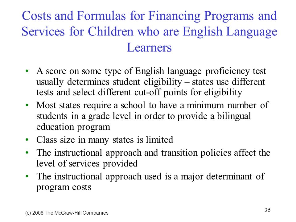 36 (c) 2008 The McGraw Hill Companies Costs and Formulas for Financing Programs and Services for Children who are English Language Learners A score on some type of English language proficiency test usually determines student eligibility – states use different tests and select different cut-off points for eligibility Most states require a school to have a minimum number of students in a grade level in order to provide a bilingual education program Class size in many states is limited The instructional approach and transition policies affect the level of services provided The instructional approach used is a major determinant of program costs