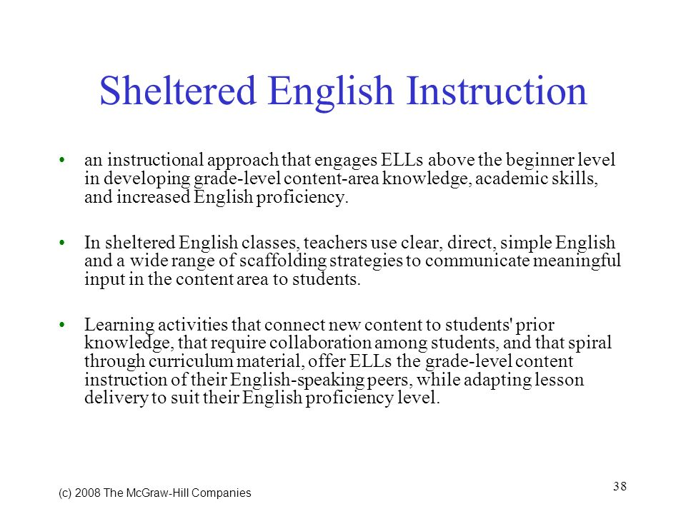 38 (c) 2008 The McGraw Hill Companies Sheltered English Instruction an instructional approach that engages ELLs above the beginner level in developing grade-level content-area knowledge, academic skills, and increased English proficiency.