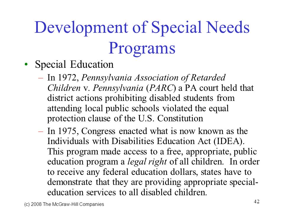 42 (c) 2008 The McGraw Hill Companies Development of Special Needs Programs Special Education –In 1972, Pennsylvania Association of Retarded Children v.
