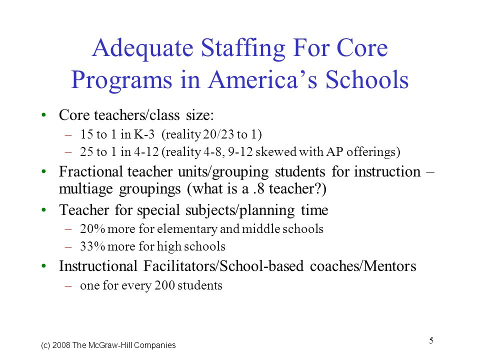5 (c) 2008 The McGraw Hill Companies Adequate Staffing For Core Programs in Americas Schools Core teachers/class size: –15 to 1 in K-3 (reality 20/23 to 1) –25 to 1 in 4-12 (reality 4-8, 9-12 skewed with AP offerings) Fractional teacher units/grouping students for instruction – multiage groupings (what is a.8 teacher?) Teacher for special subjects/planning time –20% more for elementary and middle schools –33% more for high schools Instructional Facilitators/School-based coaches/Mentors –one for every 200 students