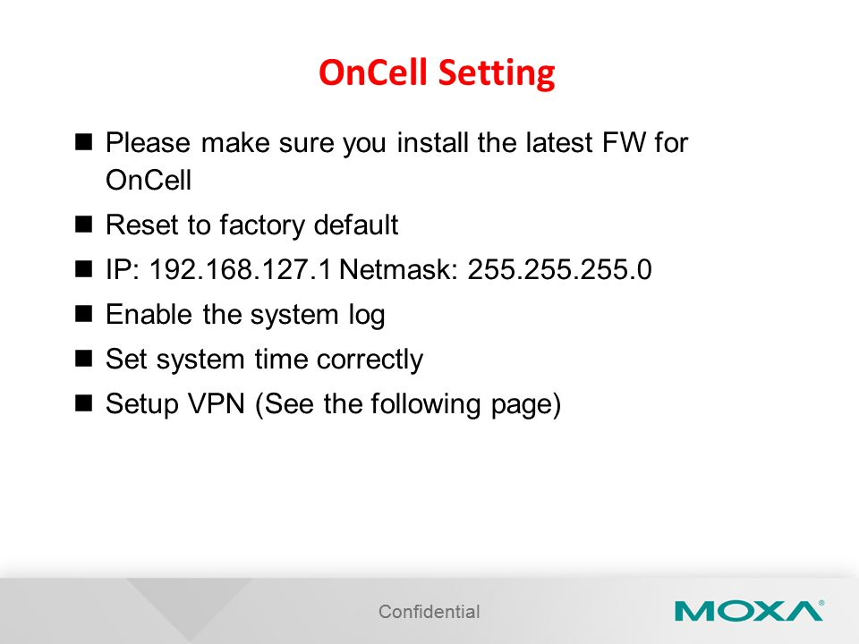 Confidential OnCell Setting Please make sure you install the latest FW for OnCell Reset to factory default IP: 192.168.127.1 Netmask: 255.255.255.0 En