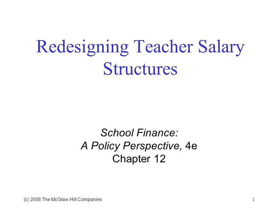 1 (c) 2008 The McGraw Hill Companies Redesigning Teacher Salary Structures School Finance: A Policy Perspective, 4e Chapter 12