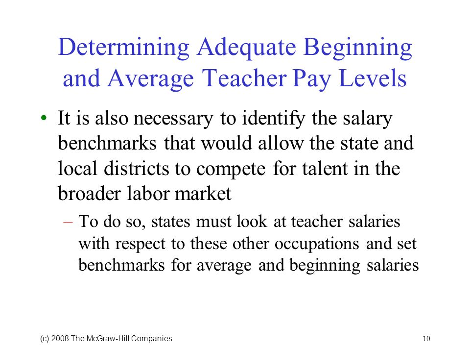 10 (c) 2008 The McGraw Hill Companies Determining Adequate Beginning and Average Teacher Pay Levels It is also necessary to identify the salary benchmarks that would allow the state and local districts to compete for talent in the broader labor market –To do so, states must look at teacher salaries with respect to these other occupations and set benchmarks for average and beginning salaries