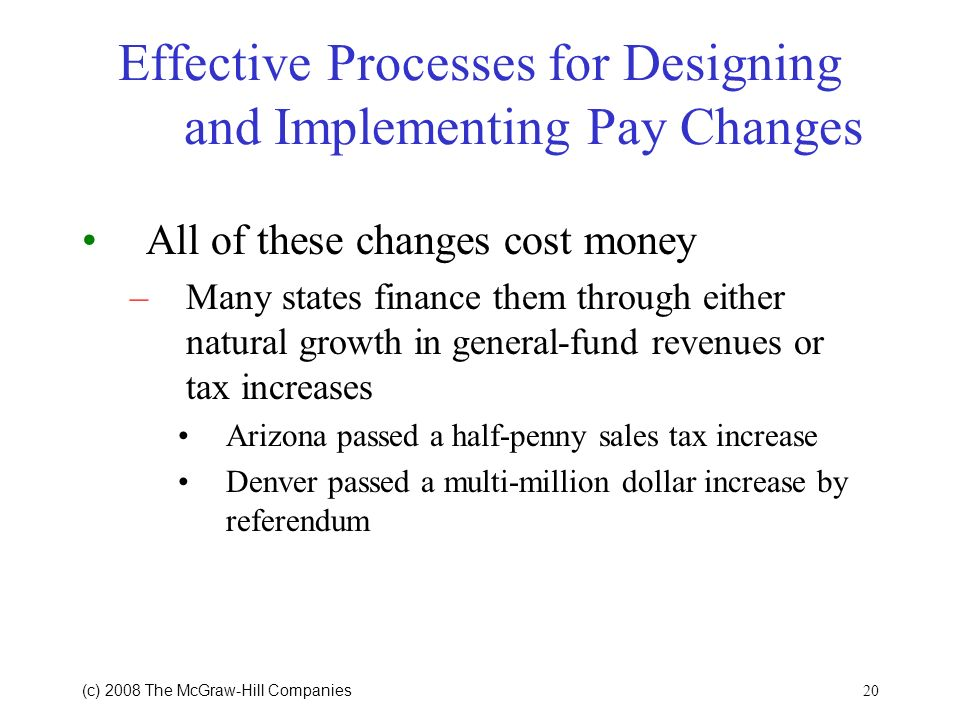 20 (c) 2008 The McGraw Hill Companies Effective Processes for Designing and Implementing Pay Changes All of these changes cost money –Many states finance them through either natural growth in general-fund revenues or tax increases Arizona passed a half-penny sales tax increase Denver passed a multi-million dollar increase by referendum