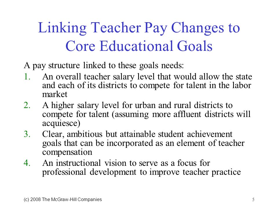 5 (c) 2008 The McGraw Hill Companies Linking Teacher Pay Changes to Core Educational Goals A pay structure linked to these goals needs: 1.An overall teacher salary level that would allow the state and each of its districts to compete for talent in the labor market 2.A higher salary level for urban and rural districts to compete for talent (assuming more affluent districts will acquiesce) 3.Clear, ambitious but attainable student achievement goals that can be incorporated as an element of teacher compensation 4.An instructional vision to serve as a focus for professional development to improve teacher practice