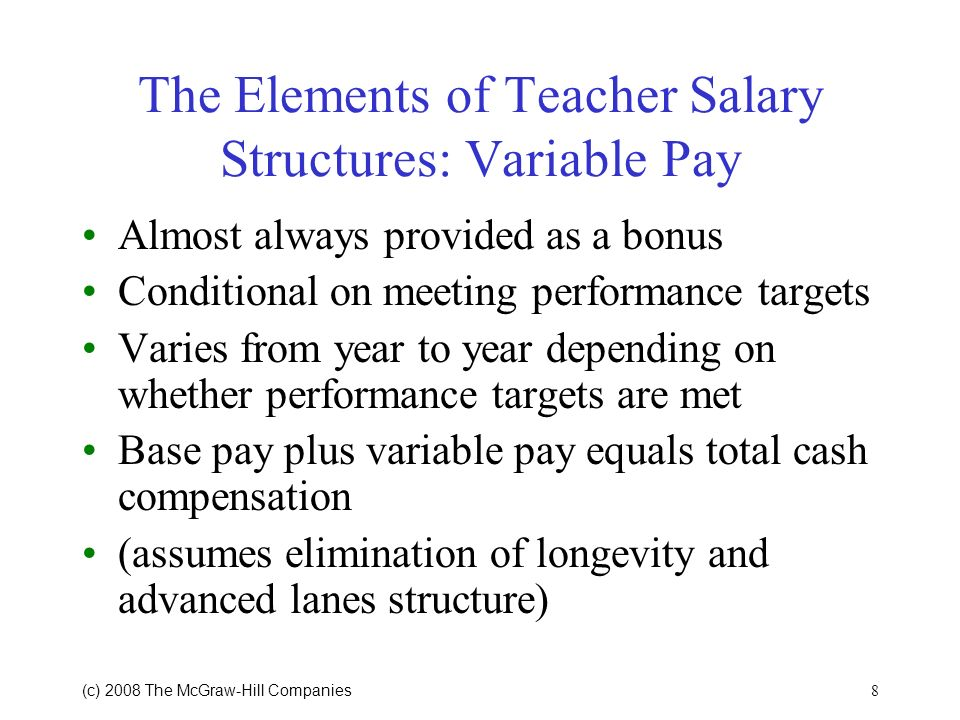 8 (c) 2008 The McGraw Hill Companies The Elements of Teacher Salary Structures: Variable Pay Almost always provided as a bonus Conditional on meeting performance targets Varies from year to year depending on whether performance targets are met Base pay plus variable pay equals total cash compensation (assumes elimination of longevity and advanced lanes structure)