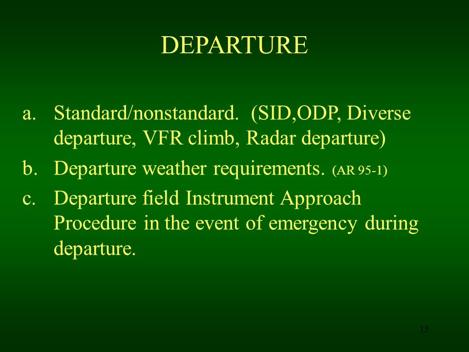 15 DEPARTURE a.Standard/nonstandard. (SID,ODP, Diverse departure, VFR climb, Radar departure) b.Departure weather requirements. (AR 95-1) c.Departure