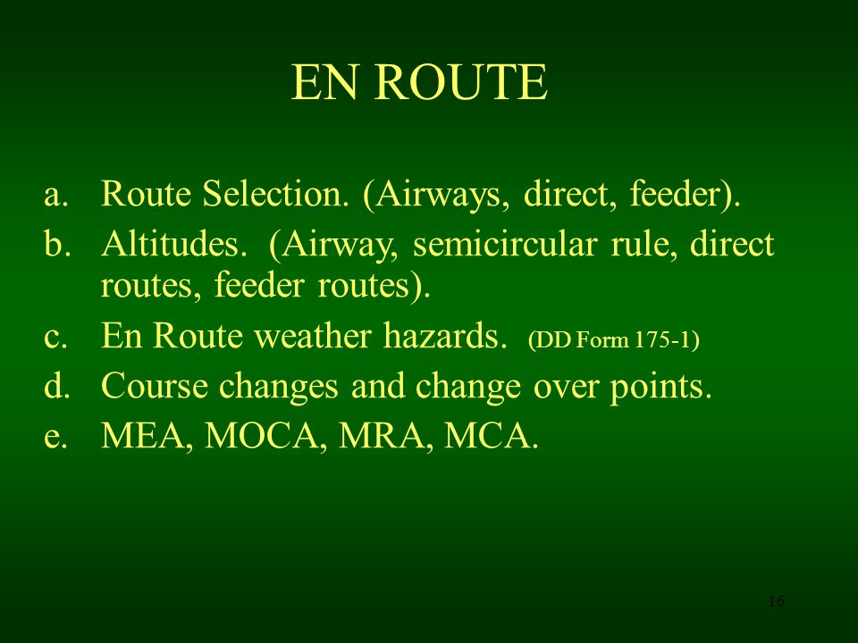 16 EN ROUTE a.Route Selection. (Airways, direct, feeder). b.Altitudes. (Airway, semicircular rule, direct routes, feeder routes). c.En Route weather h