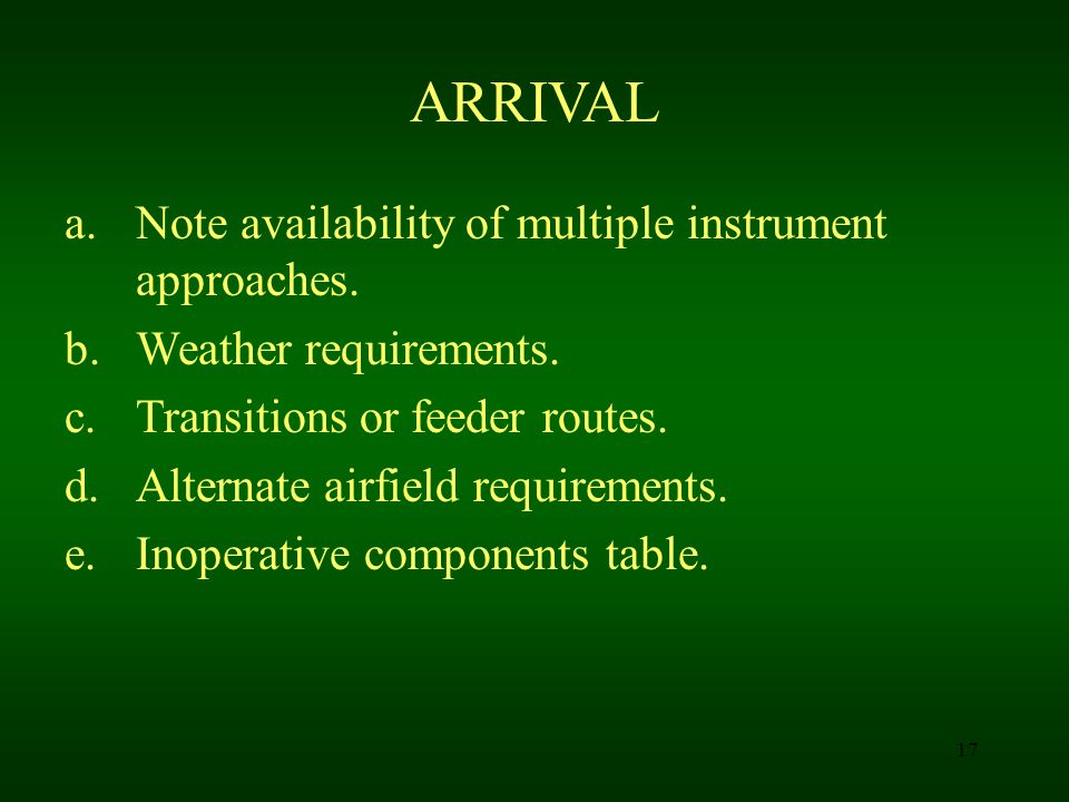 17 ARRIVAL a.Note availability of multiple instrument approaches. b.Weather requirements. c.Transitions or feeder routes. d.Alternate airfield require