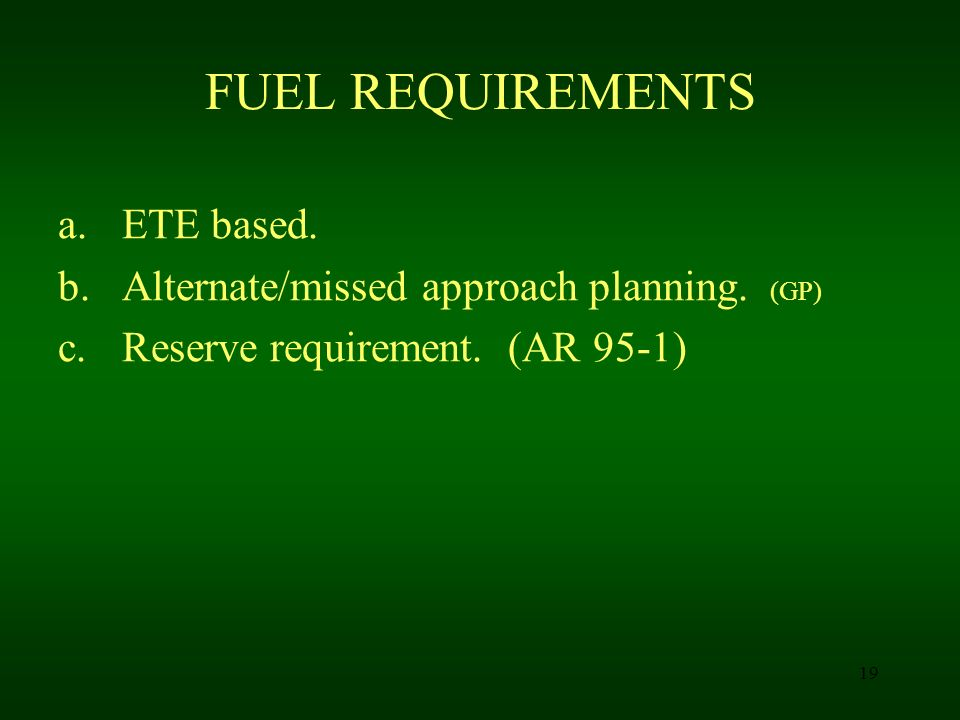 19 FUEL REQUIREMENTS a.ETE based. b.Alternate/missed approach planning. (GP) c.Reserve requirement. (AR 95-1)