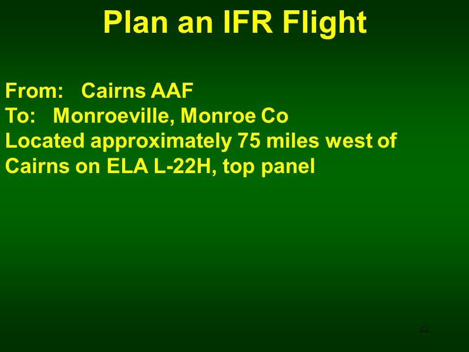 Plan an IFR Flight From: Cairns AAF To: Monroeville, Monroe Co Located approximately 75 miles west of Cairns on ELA L-22H, top panel 22