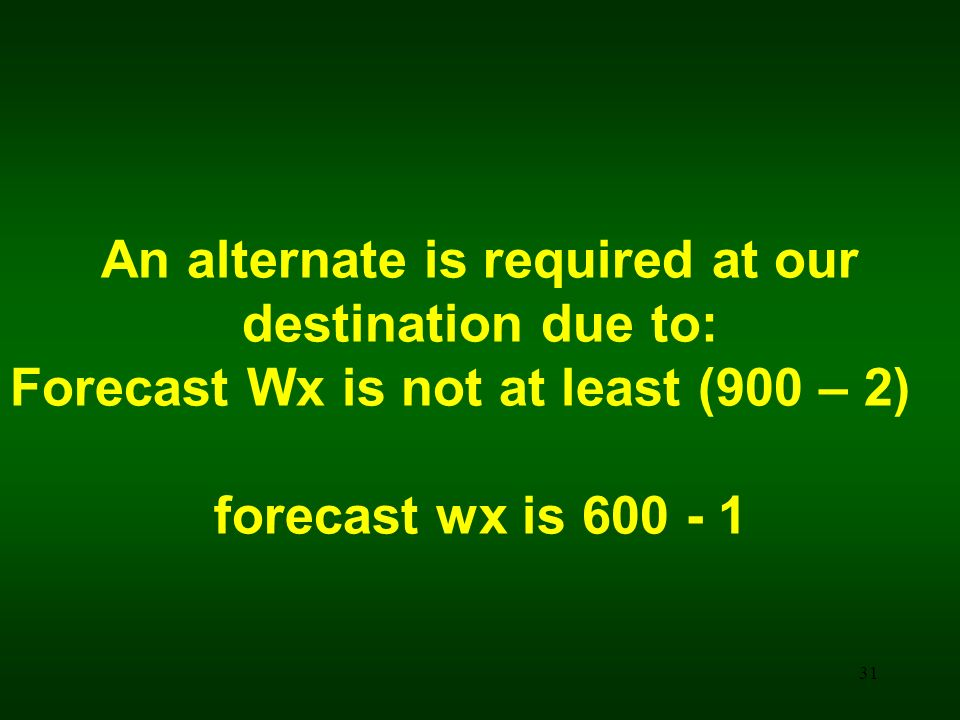 31 An alternate is required at our destination due to: Forecast Wx is not at least (900 – 2) forecast wx is 600 - 1
