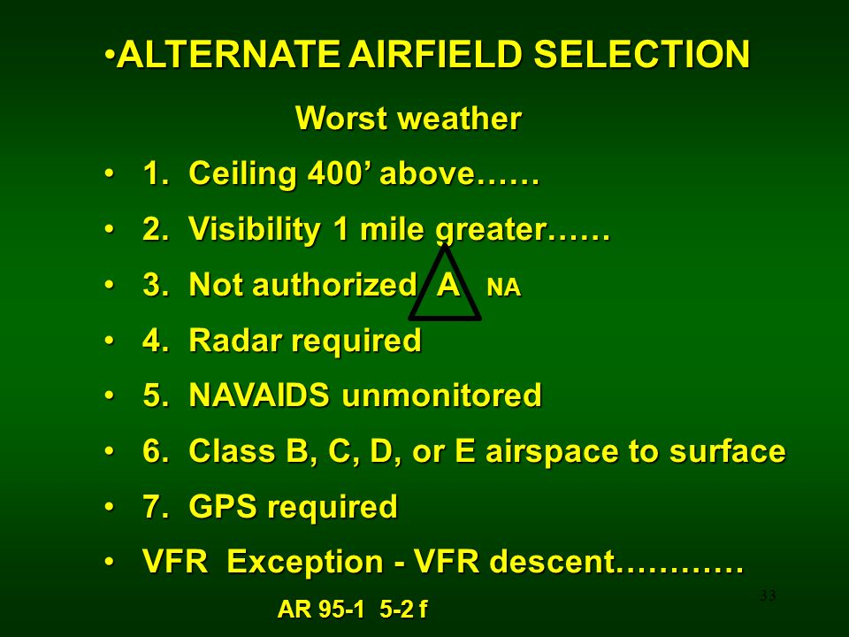 33 ALTERNATE AIRFIELD SELECTIONALTERNATE AIRFIELD SELECTION Worst weather Worst weather 1. Ceiling 400 above…… 1. Ceiling 400 above…… 2. Visibility 1