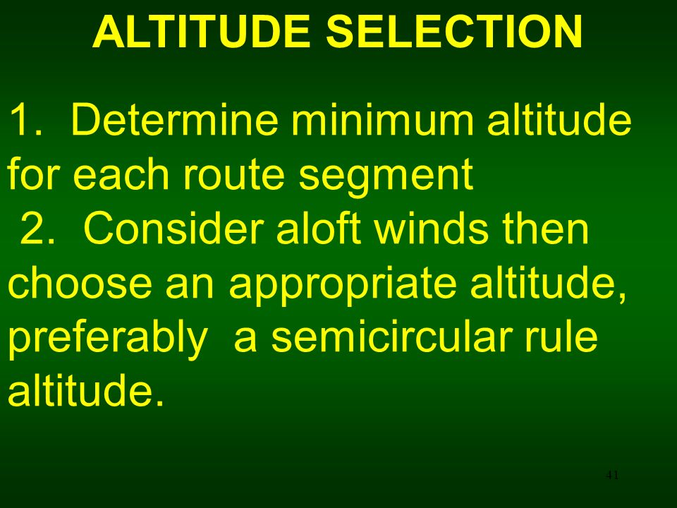 41 ALTITUDE SELECTION 1. Determine minimum altitude for each route segment 2. Consider aloft winds then choose an appropriate altitude, preferably a s