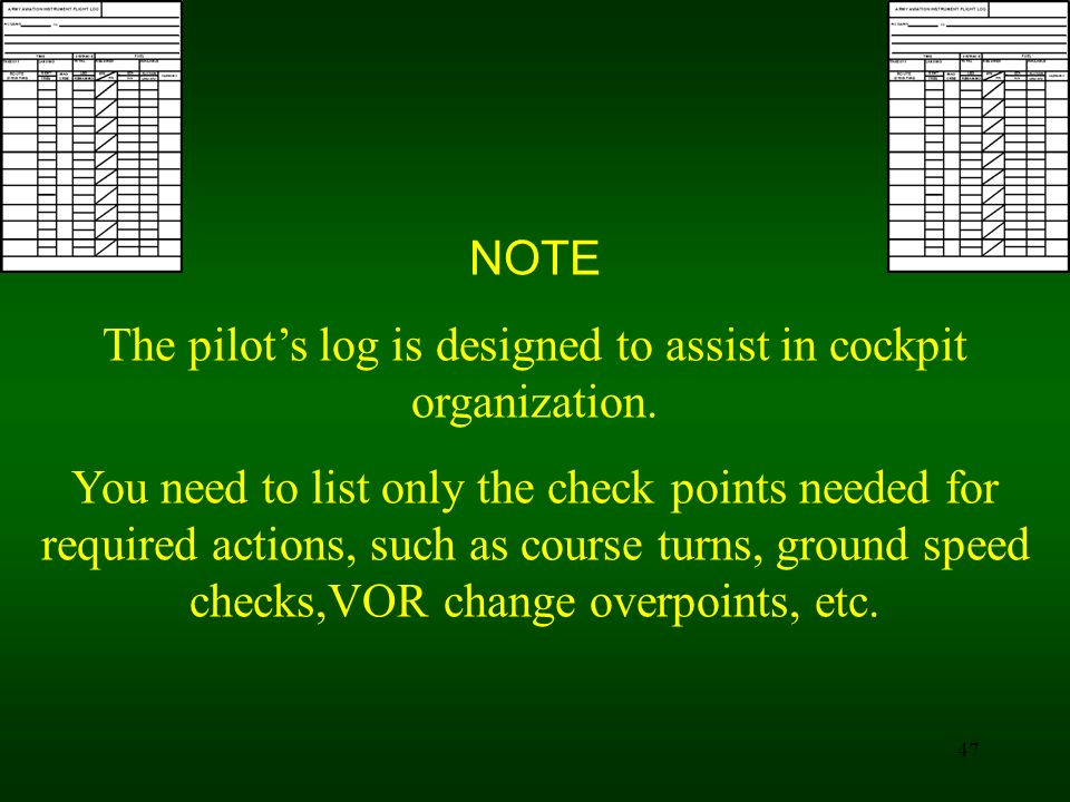 47 NOTE The pilots log is designed to assist in cockpit organization. You need to list only the check points needed for required actions, such as cour