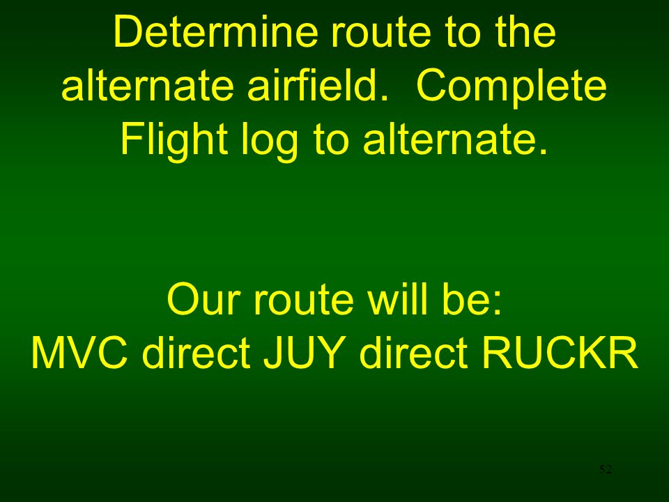 Determine route to the alternate airfield. Complete Flight log to alternate. Our route will be: MVC direct JUY direct RUCKR 52