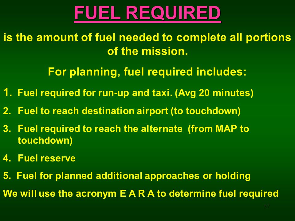 57 FUEL REQUIRED is the amount of fuel needed to complete all portions of the mission. For planning, fuel required includes: 1. Fuel required for run-