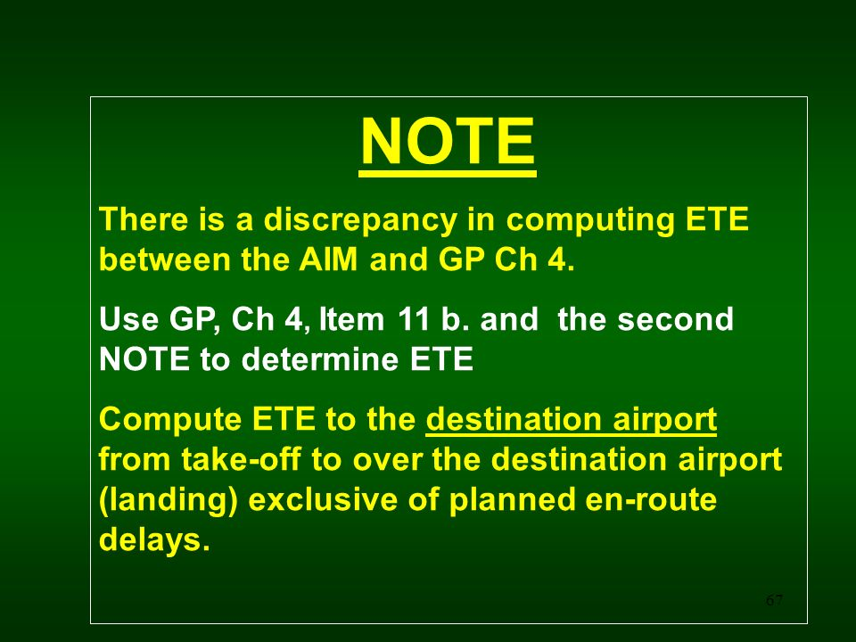 67 NOTE There is a discrepancy in computing ETE between the AIM and GP Ch 4. Use GP, Ch 4, Item 11 b. and the second NOTE to determine ETE Compute ETE