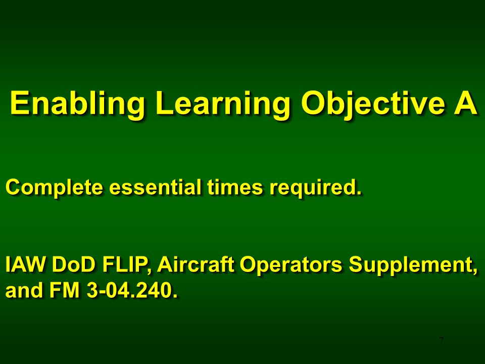 7 Enabling Learning Objective A Complete essential times required. IAW DoD FLIP, Aircraft Operators Supplement, and FM 3-04.240. Enabling Learning Obj