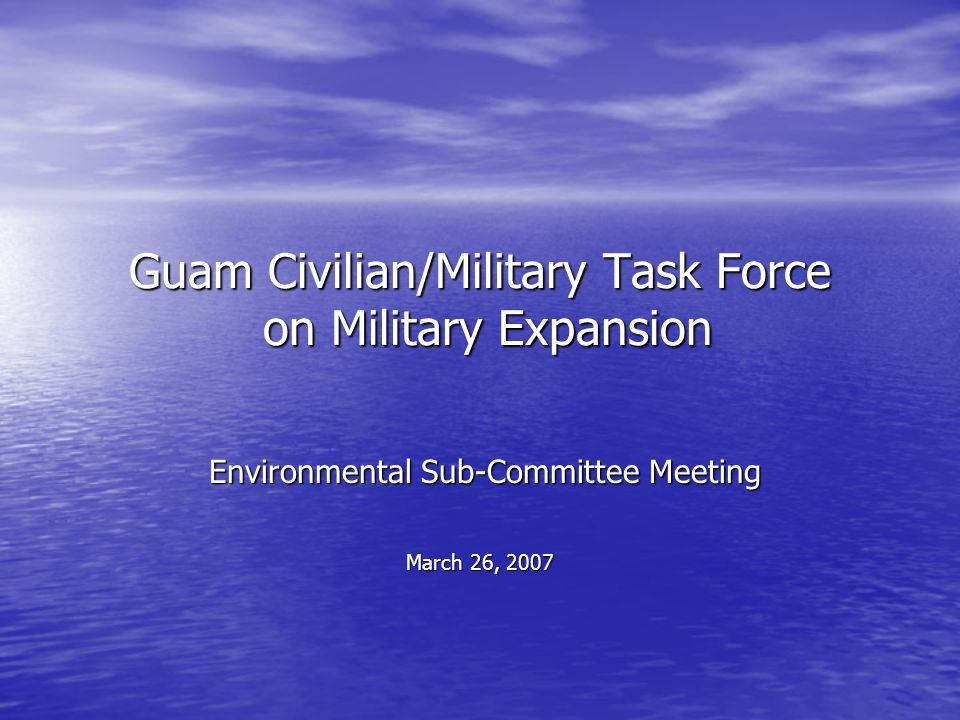 Guam Civilian/Military Task Force on Military Expansion Environmental Sub-Committee Meeting Environmental Sub-Committee Meeting March 26, 2007