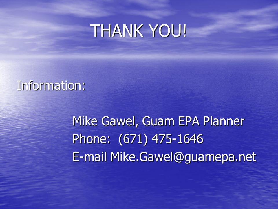 THANK YOU! Information: Mike Gawel, Guam EPA Planner Phone: (671) 475-1646 E-mail Mike.Gawel@guamepa.net