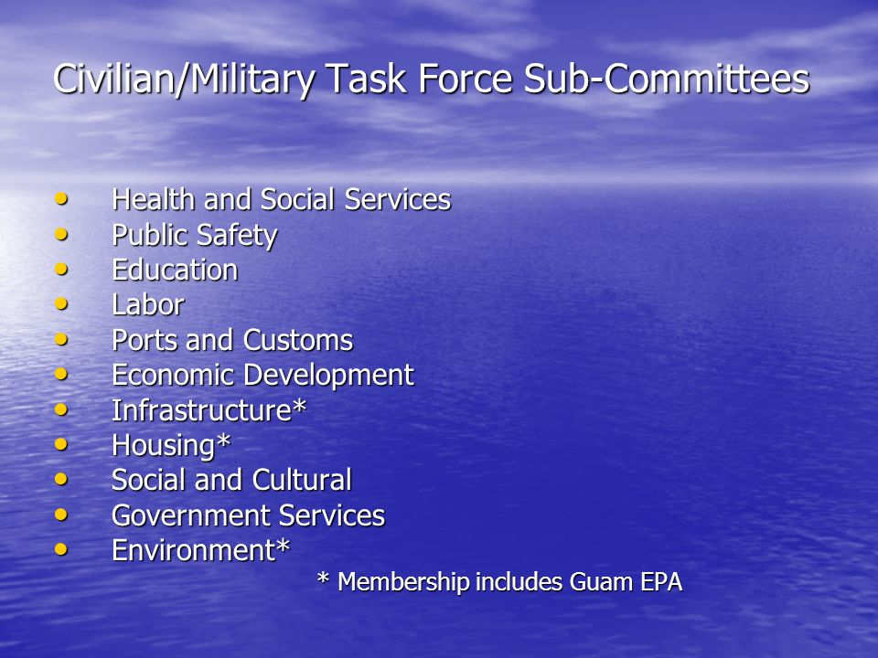 Civilian/Military Task Force Sub-Committees Health and Social Services Health and Social Services Public Safety Public Safety Education Education Labor Labor Ports and Customs Ports and Customs Economic Development Economic Development Infrastructure* Infrastructure* Housing* Housing* Social and Cultural Social and Cultural Government Services Government Services Environment* Environment* * Membership includes Guam EPA