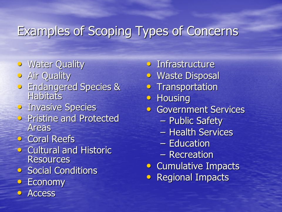 Examples of Scoping Types of Concerns Water Quality Water Quality Air Quality Air Quality Endangered Species & Habitats Endangered Species & Habitats Invasive Species Invasive Species Pristine and Protected Areas Pristine and Protected Areas Coral Reefs Coral Reefs Cultural and Historic Resources Cultural and Historic Resources Social Conditions Social Conditions Economy Economy Access Access Infrastructure Infrastructure Waste Disposal Waste Disposal Transportation Transportation Housing Housing Government Services Government Services –Public Safety –Health Services –Education –Recreation Cumulative Impacts Cumulative Impacts Regional Impacts Regional Impacts