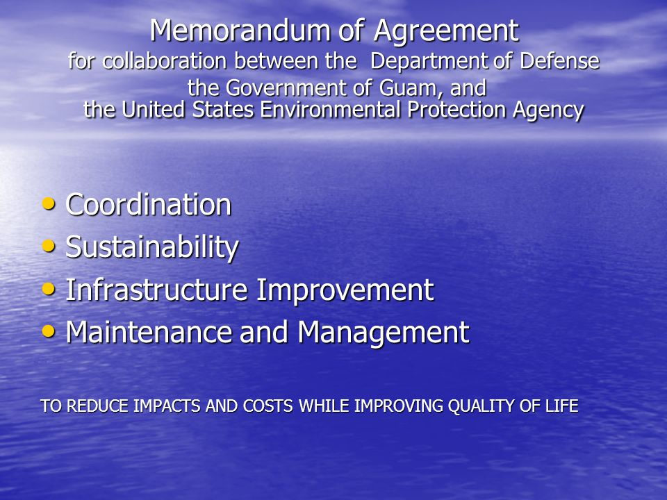 Memorandum of Agreement for collaboration between the Department of Defense the Government of Guam, and the United States Environmental Protection Agency Coordination Coordination Sustainability Sustainability Infrastructure Improvement Infrastructure Improvement Maintenance and Management Maintenance and Management TO REDUCE IMPACTS AND COSTS WHILE IMPROVING QUALITY OF LIFE