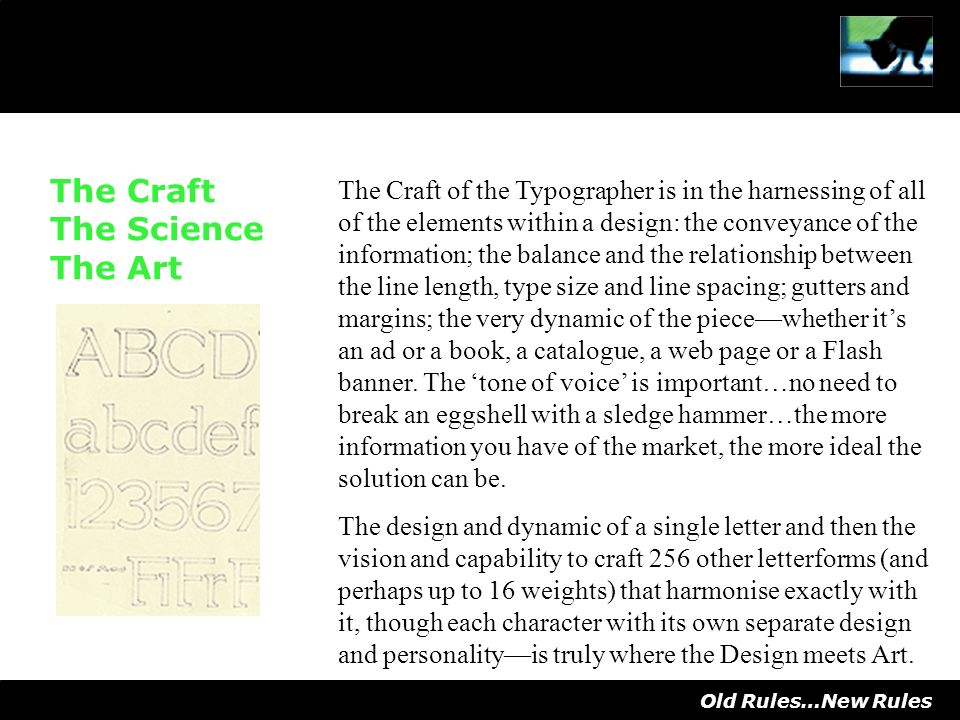 The Craft The Science The Art The Craft of the Typographer is in the harnessing of all of the elements within a design: the conveyance of the information; the balance and the relationship between the line length, type size and line spacing; gutters and margins; the very dynamic of the piecewhether its an ad or a book, a catalogue, a web page or a Flash banner.