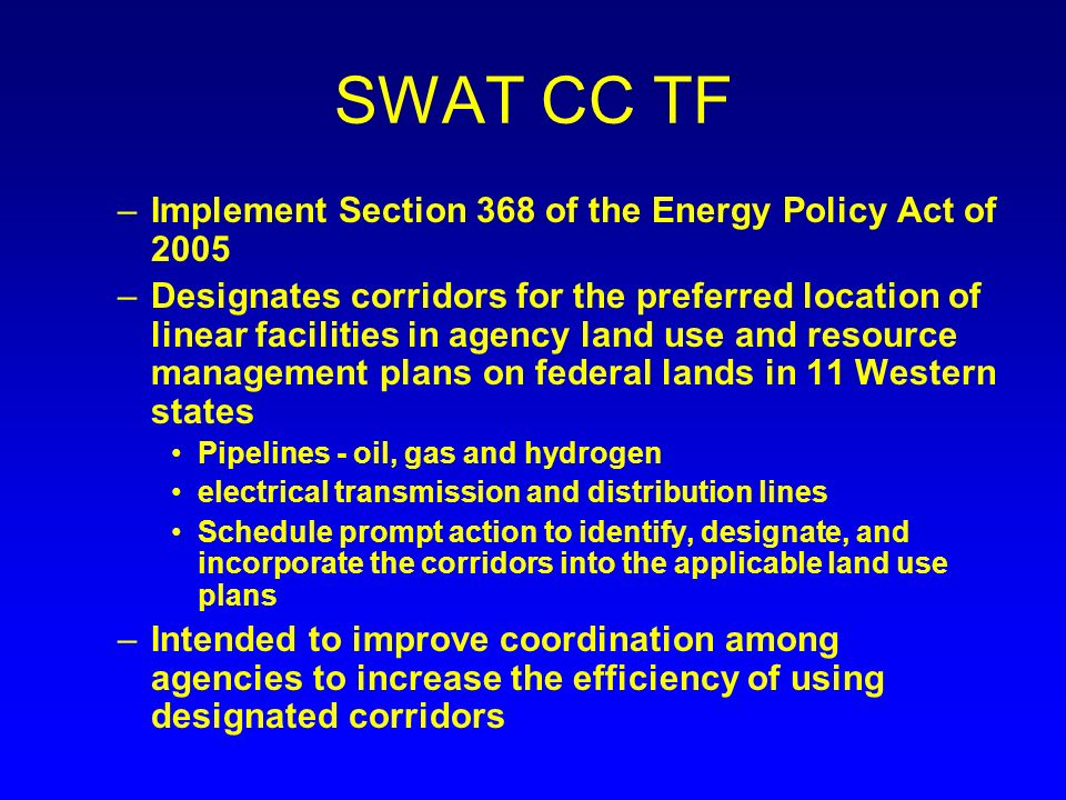 SWAT CC TF –Implement Section 368 of the Energy Policy Act of 2005 –Designates corridors for the preferred location of linear facilities in agency land use and resource management plans on federal lands in 11 Western states Pipelines - oil, gas and hydrogen electrical transmission and distribution lines Schedule prompt action to identify, designate, and incorporate the corridors into the applicable land use plans –Intended to improve coordination among agencies to increase the efficiency of using designated corridors