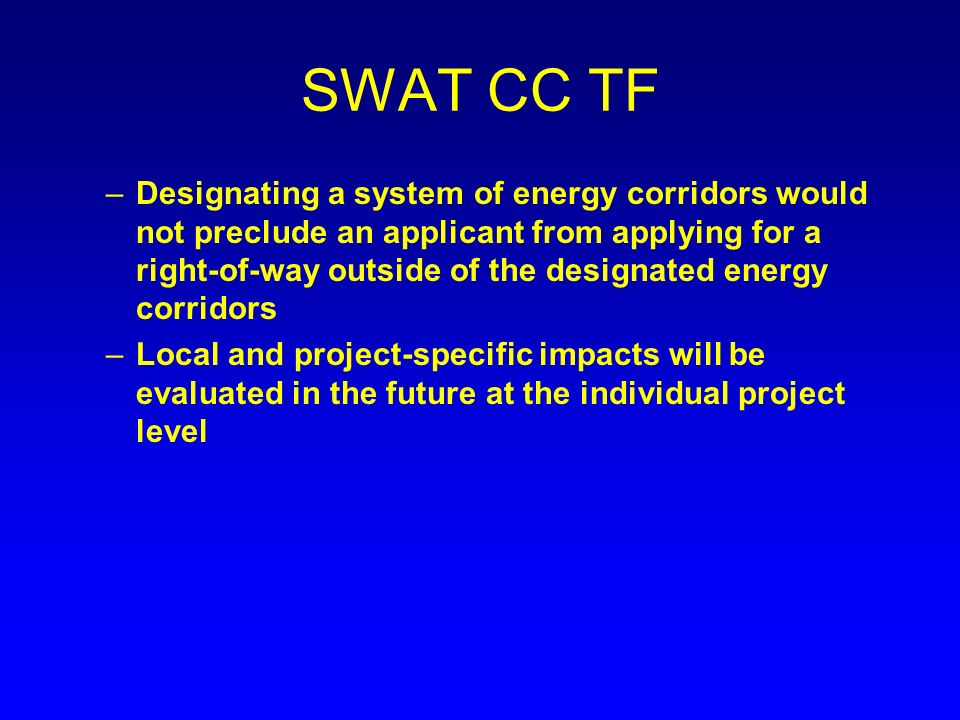 SWAT CC TF –Designating a system of energy corridors would not preclude an applicant from applying for a right-of-way outside of the designated energy corridors –Local and project-specific impacts will be evaluated in the future at the individual project level