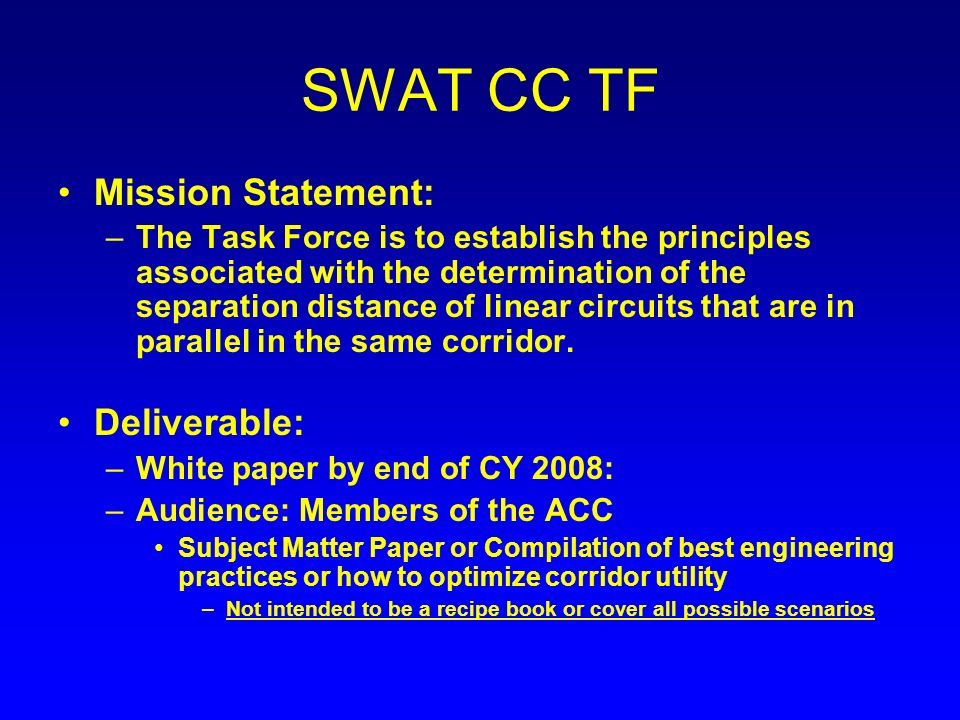 SWAT CC TF Mission Statement: –The Task Force is to establish the principles associated with the determination of the separation distance of linear circuits that are in parallel in the same corridor.