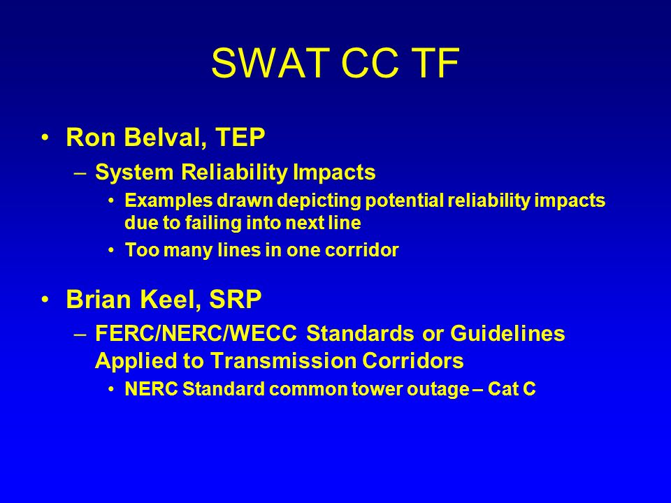 SWAT CC TF Ron Belval, TEP –System Reliability Impacts Examples drawn depicting potential reliability impacts due to failing into next line Too many lines in one corridor Brian Keel, SRP –FERC/NERC/WECC Standards or Guidelines Applied to Transmission Corridors NERC Standard common tower outage – Cat C