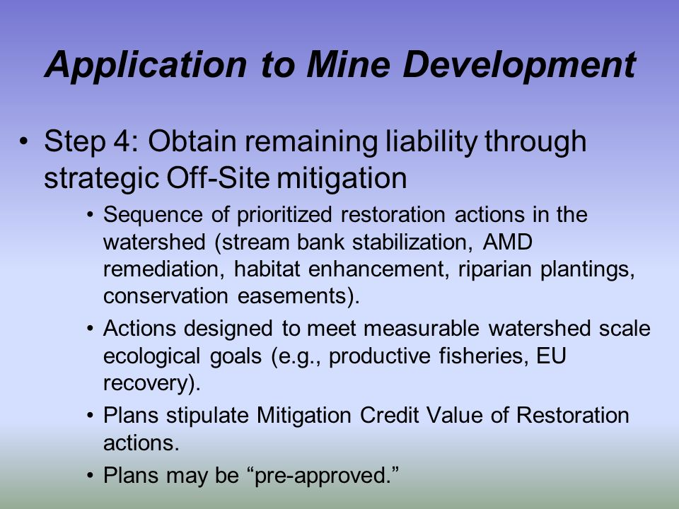 Application to Mine Development Step 4: Obtain remaining liability through strategic Off-Site mitigation Sequence of prioritized restoration actions in the watershed (stream bank stabilization, AMD remediation, habitat enhancement, riparian plantings, conservation easements).