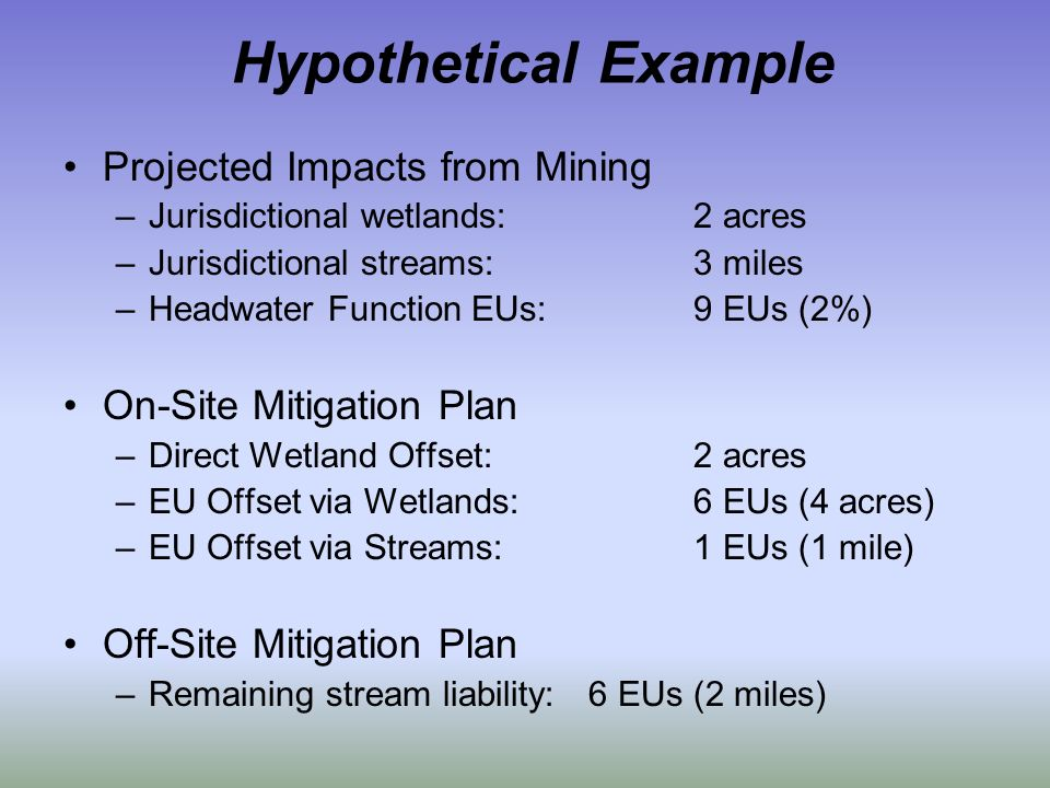 Hypothetical Example Projected Impacts from Mining –Jurisdictional wetlands:2 acres –Jurisdictional streams:3 miles –Headwater Function EUs:9 EUs (2%)