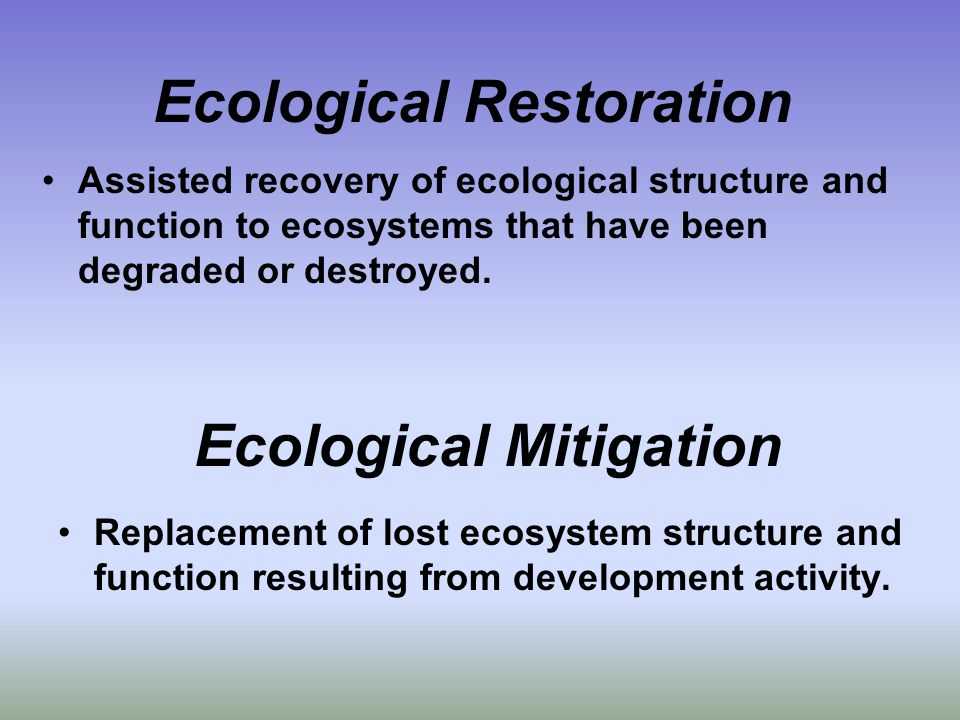 Ecological Restoration Assisted recovery of ecological structure and function to ecosystems that have been degraded or destroyed. Ecological Mitigatio