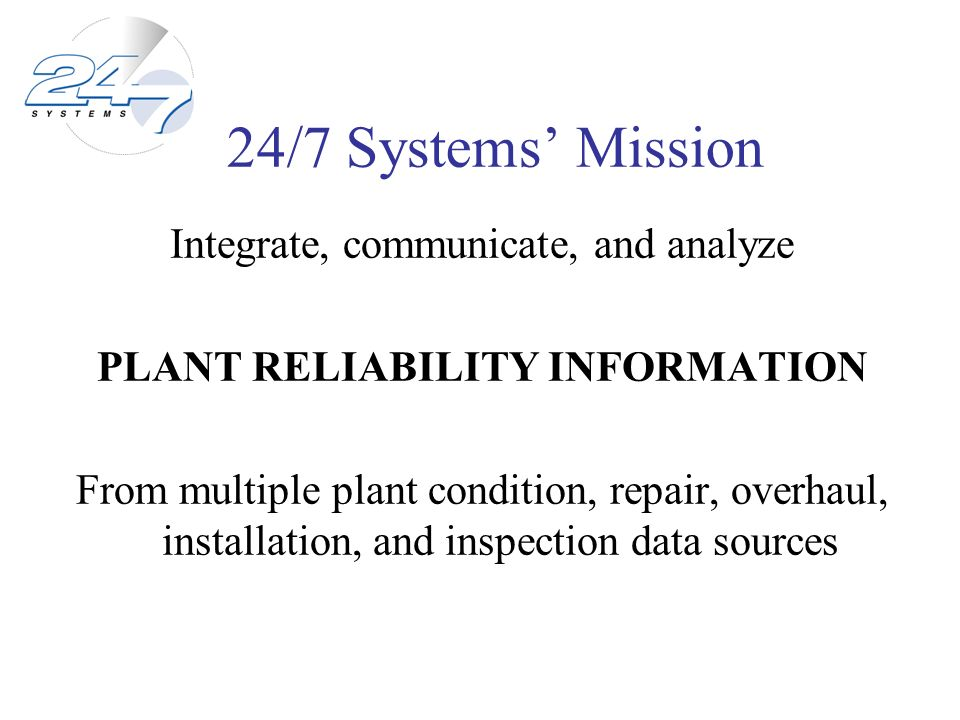 24/7 Systems Mission Integrate, communicate, and analyze PLANT RELIABILITY INFORMATION From multiple plant condition, repair, overhaul, installation,