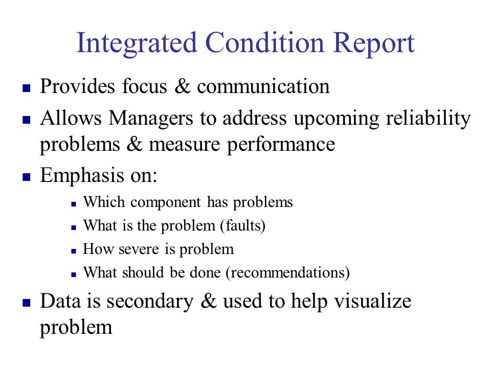 Integrated Condition Report Provides focus & communication Allows Managers to address upcoming reliability problems & measure performance Emphasis on: