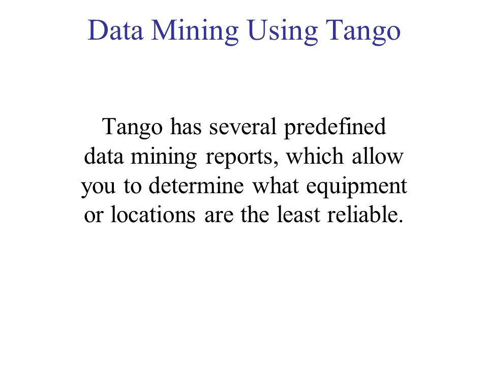Data Mining Using Tango Tango has several predefined data mining reports, which allow you to determine what equipment or locations are the least reliable.
