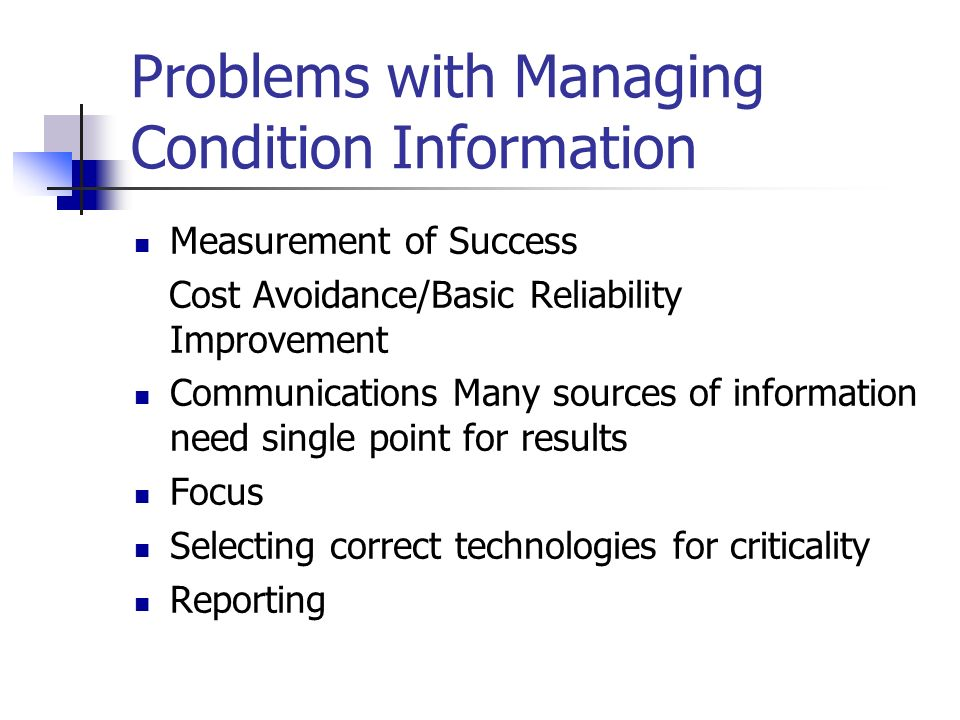 Problems with Managing Condition Information Measurement of Success Cost Avoidance/Basic Reliability Improvement Communications Many sources of information need single point for results Focus Selecting correct technologies for criticality Reporting