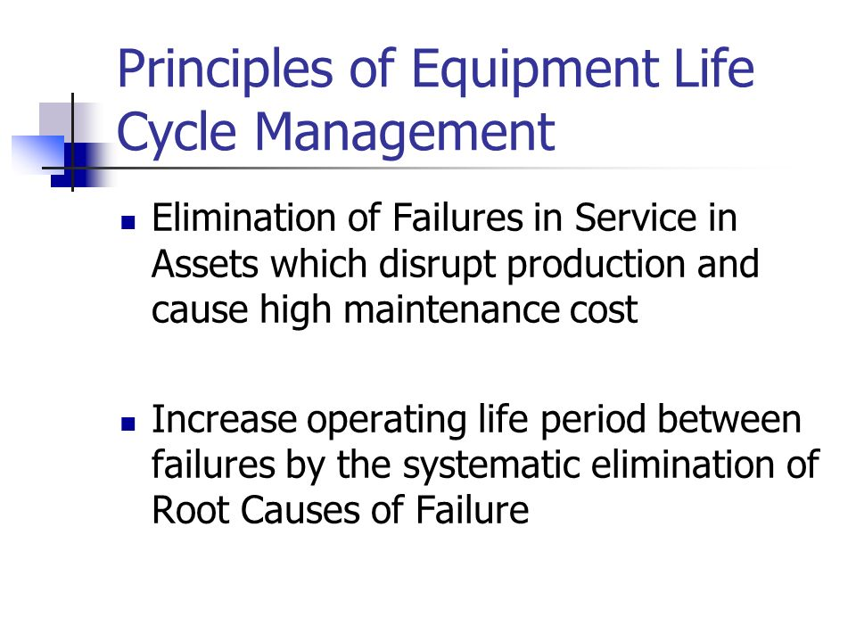 Principles of Equipment Life Cycle Management Elimination of Failures in Service in Assets which disrupt production and cause high maintenance cost In