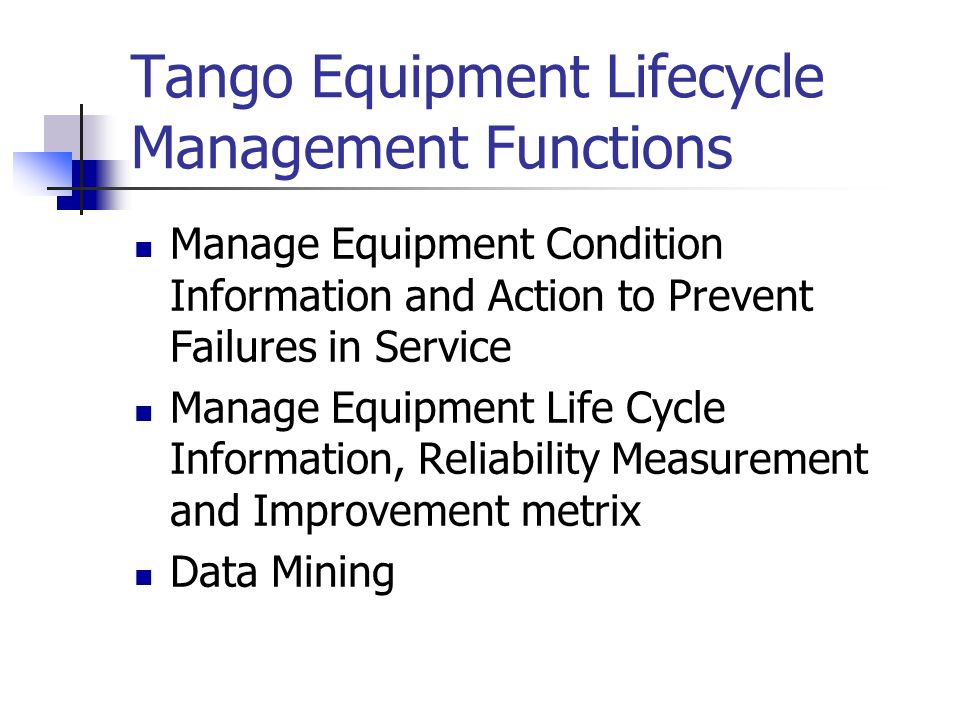 Tango Equipment Lifecycle Management Functions Manage Equipment Condition Information and Action to Prevent Failures in Service Manage Equipment Life Cycle Information, Reliability Measurement and Improvement metrix Data Mining