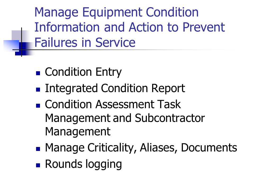 Manage Equipment Condition Information and Action to Prevent Failures in Service Condition Entry Integrated Condition Report Condition Assessment Task Management and Subcontractor Management Manage Criticality, Aliases, Documents Rounds logging